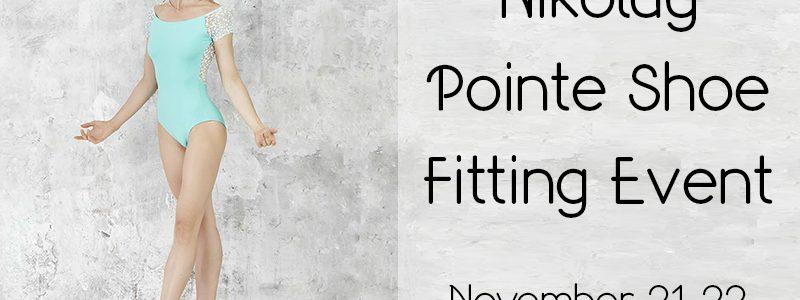 Nikolay Pointe Shoe Fitting Event – Nov. 21-22